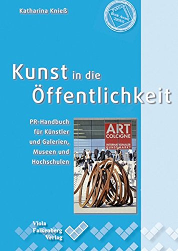 Kunst in die Öffentlichkeit: PR-Handbuch für Künstler und Galerien, Museen und Hochschulen