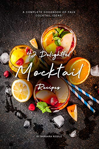 42 Delightful Mocktail Recipes: A Complete Cookbook of Faux Cocktail Ideas!