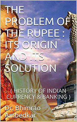 THE PROBLEM OF THE RUPEE : ITS ORIGIN AND ITS SOLUTION: (HISTORY OF INDIAN CURRENCY & BANKING)