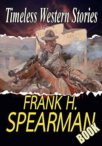 THE FRANK H. SPEARMAN BOOK:  HELD FOR ORDERS,THE DAUGHTER OF A MAGNATE,WHISPERING SMITH,ROBERT KIMBERLY,THE MOUNTAIN DIVIDE…: American Western Stories