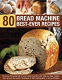 img - for 80 Bread Machine Best-Ever Recipes: Discover the potential of your bread machine with step-by-step recipes from around the world, illustrated in 300 photographs book / textbook / text book