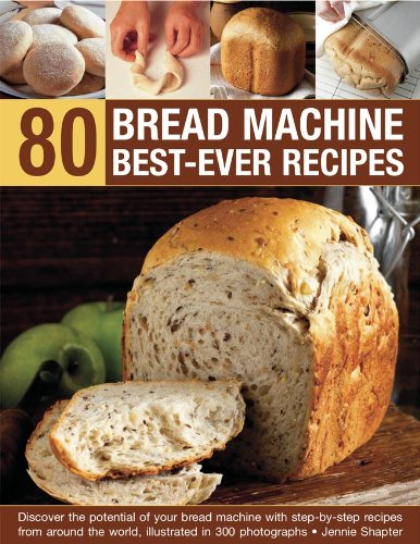 80 Bread Machine Best-Ever Recipes: Discover the potential of your bread machine with step-by-step recipes from around the world, illustrated in 300 photographs by Jennie Shapter
