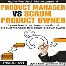 AGILE PRODUCT MANAGEMENT: PRODUCT MANAGER VS SCRUM PRODUCT OWNER: LEARN HOW TO GO FROM A TRADITIONAL PRODUCT MANAGER TO A SCRUM PRODUCT OWNER