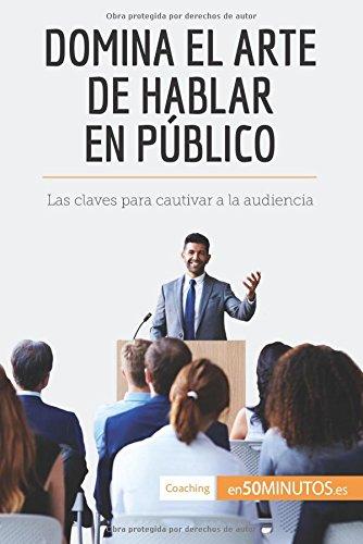 Domina el arte de hablar en publico: Las claves para cautivar a la audiencia (Spanish Edition) [50Minutos.Es] (Tapa Blanda)