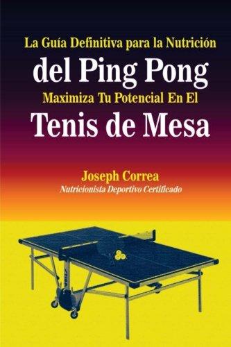 La Guia Definitiva para la Nutricion del Ping Pong: Maximiza Tu Potencial En El Tenis de Mesa (Spanish Edition) [Joseph Correa (Nutricionista Deportivo Certificado)] (Tapa Blanda)