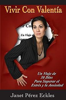 Vivir Con Valentía: Un viaje de 30 días para superar el estrés y la ansiedad (Spanish Edition) by [Pérez Eckles, Janet]