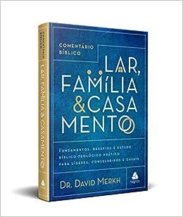 COMENTÁRIO BÍBLICO LAR, FAMÍLIA & CASAMENTO: Fundamentos, desafios e estudo bíblico-teológico prático para líderes, conselheiros e casais