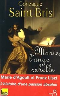 Marie, l'ange rebelle : [Les amours tumultueuses de Marie d'Agoult et de Franz Liszt], Saint Bris, Gonzague