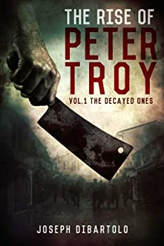 The Rise of Peter Troy: The Decayed Ones by [DiBartolo, Joseph]