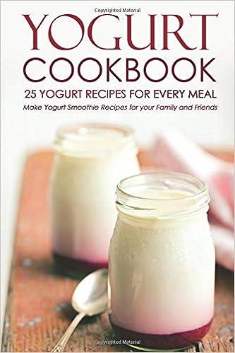 Book Yogurt Cookbook, 25 Yogurt Recipes for Every Meal: Make Yogurt Smoothie Recipes for your Family and Friends