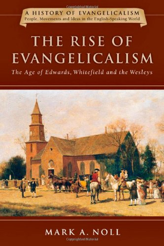 The Rise of Evangelicalism: The Age of Edwards, Whitefield and the Wesleys (A History of Evangelicalism)