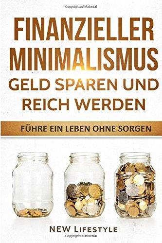 Finanzieller Minimalismus: Geld sparen und reich werden: führe ein Leben ohne Sorgen (Finanzen, Finanzen meistern, finanzielle Freiheit, Finanzielle Freiheit)