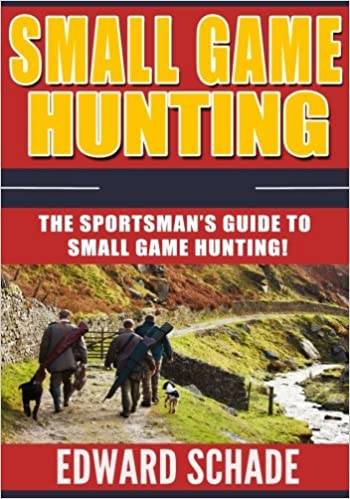 Small Game Hunting: The Sportsman's Guide to Small Game Hunting