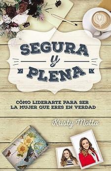 Segura y plena: Cómo liderarte para ser la mujer que eres en verdad (Spanish Edition) by [Motta, Kristy]