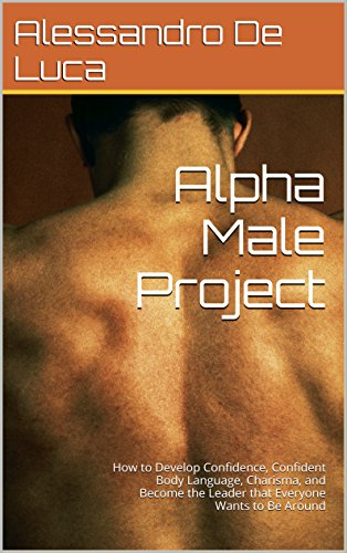 Alpha Male: Project: How to Develop Confidence, Confident Body Language, Charisma, and Become the Leader that Everyone Wants to Be Around (self development, ... transformation, alpha dominant Book 1) - How To Become A Dominant Male