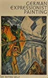 German Expressionist Painting, Peter H. Selz, 0520011619