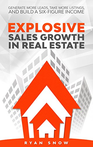 Explosive Sales Growth in Real Estate: Generate More Leads, Take More Listings, and Build a Six-Figure Income (Best Way To Get Real Estate Leads)
