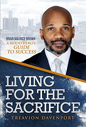 (Living For The Sacrifice Brian Maurice Brown A Hood Hero's Guide to Success)