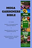 img - for Mega Gardeners Bible: 3 in 1 Bundle: Gardening   The Complete Guide to Gardening for Beginners ,Vegetable Gardening   How to Grow Vegetables the Easy ... Guide to Achieving Your Dream Greenhouse book / textbook / text book