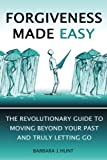 Forgiveness Made Easy: The Revolutionary Guide to Moving Beyond Your Past and Truly Letting Go