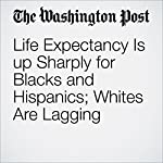Life Expectancy Is up Sharply for Blacks and Hispanics; Whites Are Lagging | Joel Achenbach