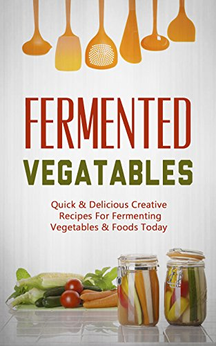 Fermented Vegetables: Quick & Delicious Creative Recipes For Fermenting Vegetables & Foods Today (English Edition)