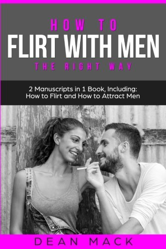 How to Flirt with Men: The Right Way - Bundle - The Only 2 Books You Need to Master Flirting with Men, Attracting Men and Seducing a Man Today (Social Skills Best Seller) (Volume 13)