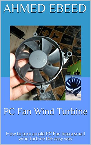 PC Fan Wind Turbine: How to turn an old PC Fan into a small wind turbine the easy way by [Ebeed, Ahmed]
