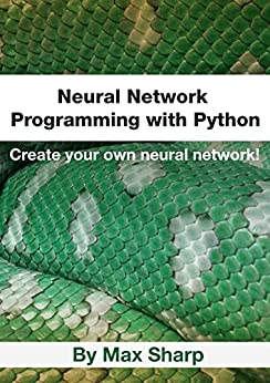Neural Network Programming with Python: Create your own neural network! by [Sharp, Max]