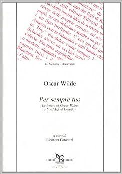 Per sempre tuo. Le lettere di Oscar Wilde a lord Alfred Douglas