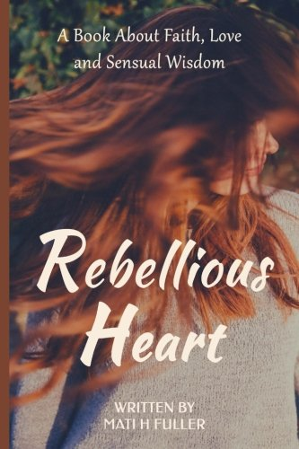 Rebellious Heart: A Book About Love, Faith and Sensual Wisdom