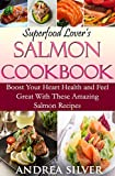 Superfood Lover s Salmon Cookbook: Boost Your Heart Health and Feel Great With These Amazing Salmon Recipes (Superfood Cookbooks Book 1)