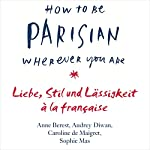 How to Be Parisian Wherever You Are: Liebe, Stil und Lässigkeit à la française | Caroline De Maigret,Audrey Diwan,Sophie Mas,Carolin Müller,Anne Berest