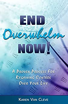 End Overwhelm Now: A Proven Process to Regain Control Over Your Life by [Van Cleve, Karen]