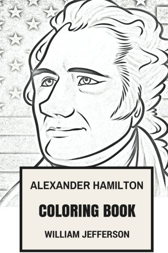 Alexander Hamilton Coloring Book: Our Founding Father and Great Statesman Father of Constitution and American Economy Inspired Adult Coloring Book (American Coloring Books) by William Jefferson