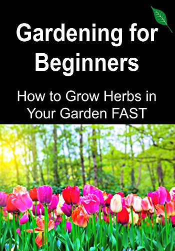 Gardening for Beginners: How to Grow Herbs in Your Garden FAST: (Gardening, Home Garden, Organic Garden, Horticulture, , Greenhouse Gardening, Essential Oils, Herbs, Antibiotics)