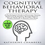 Cognitive Behavioral Therapy: A Psychologist's Guide to Overcome Anxiety, Depression, & Negative Thought Patterns: Psychology Self-Help, Book 5