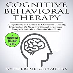 Cognitive Behavioral Therapy: A Psychologist's Guide to Overcome Anxiety, Depression, & Negative Thought Patterns