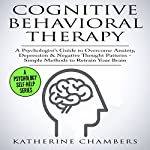 Cognitive Behavioral Therapy: A Psychologist's Guide to Overcome Anxiety, Depression, & Negative Thought Patterns: Psychology Self-Help, Book 5 | Katherine Chambers