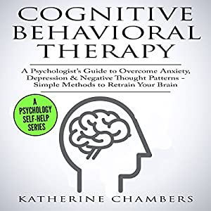 Cognitive Behavioral Therapy: A Psychologist's Guide to Overcome Anxiety, Depression, & Negative Thought Patterns Audiobook