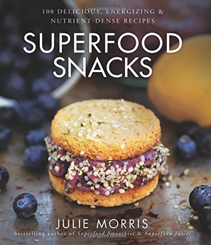 Superfood Snacks 100 Delicious Energizing & Nutrient-Dense Recipes
