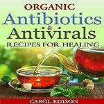Organic Antibiotics and Antivirals Recipes for Healing | Carol Edison