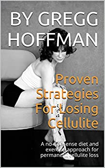 Proven Strategies For Losing Cellulite: A no-nonsense diet and exercise approach for permanent cellulite loss by [Hoffman, Gregg]