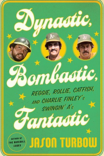 Dynastic, Bombastic, Fantastic: Reggie, Rollie, Catfish, and Charlie Finley's Swingin' A's cover