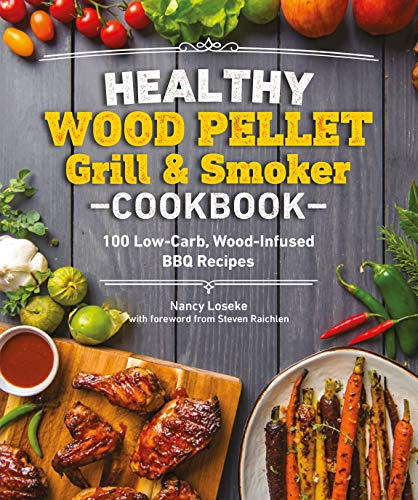 Healthy Wood Pellet Grill & Smoker Cookbook: 100 Low-Carb Wood-Infused BBQ Recipes by Nancy Loseke