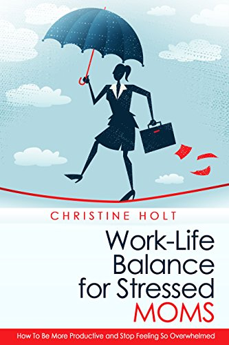 Work-Life Balance for Stressed Moms: How To Be More Productive and Stop Feeling So Overwhelmed