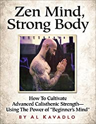 Zen Mind, Strong Body: How To Cultivate Advanced Calisthenic Strength--Using The Power Of