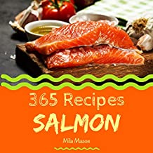 Salmon 365: Enjoy 365 Days With Amazing Salmon Recipes In Your Own Salmon Cookbook! (Best Seafood Cookbook, Seafood Soup Cookbook, Seafood Cookbook For Beginners, Grilled Seafood Cookbook) [Book 1]