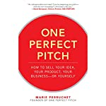 One Perfect Pitch: How to Sell Your Idea, Your Product, Your Business - or Yourself | Marie Perruchet