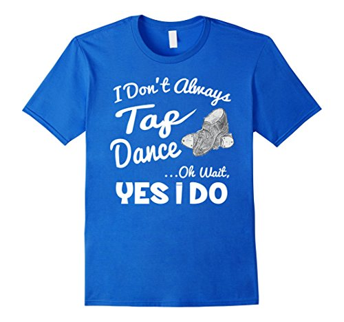 Men's I Don't Always Tap Dance Oh Wait Yes I Do Dancing T-Shirt XL Royal Blue